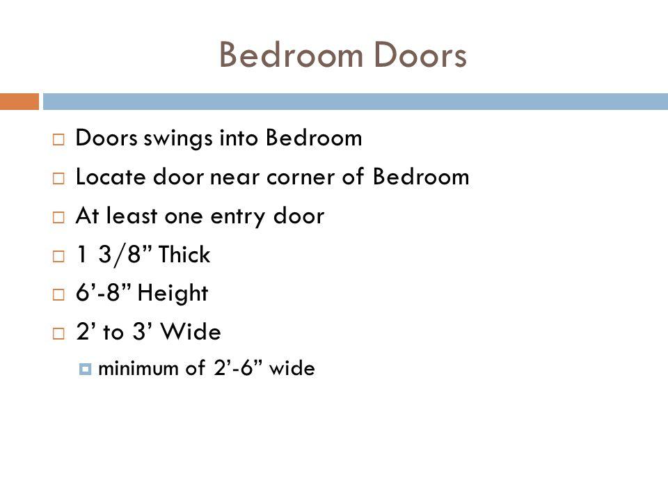Bedroom Doors Doors swings into Bedroom Locate door near corner of Bedroom At least one entry door 1 3/8 Thick 6-8 Height 2 to 3 Wide minimum of 2-6 w