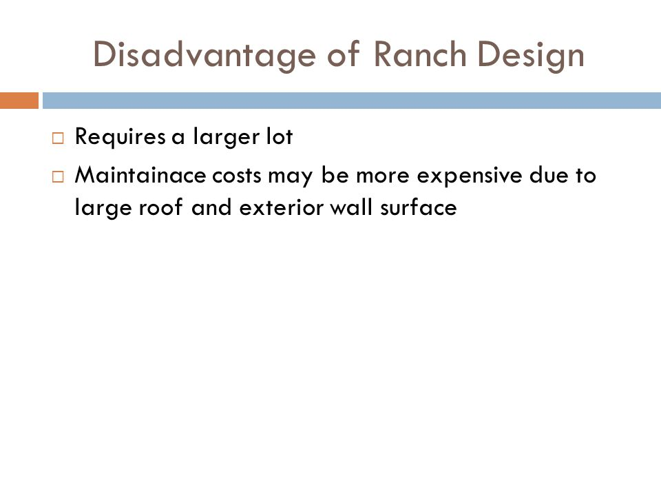 Disadvantage of Ranch Design Requires a larger lot Maintainace costs may be more expensive due to large roof and exterior wall surface