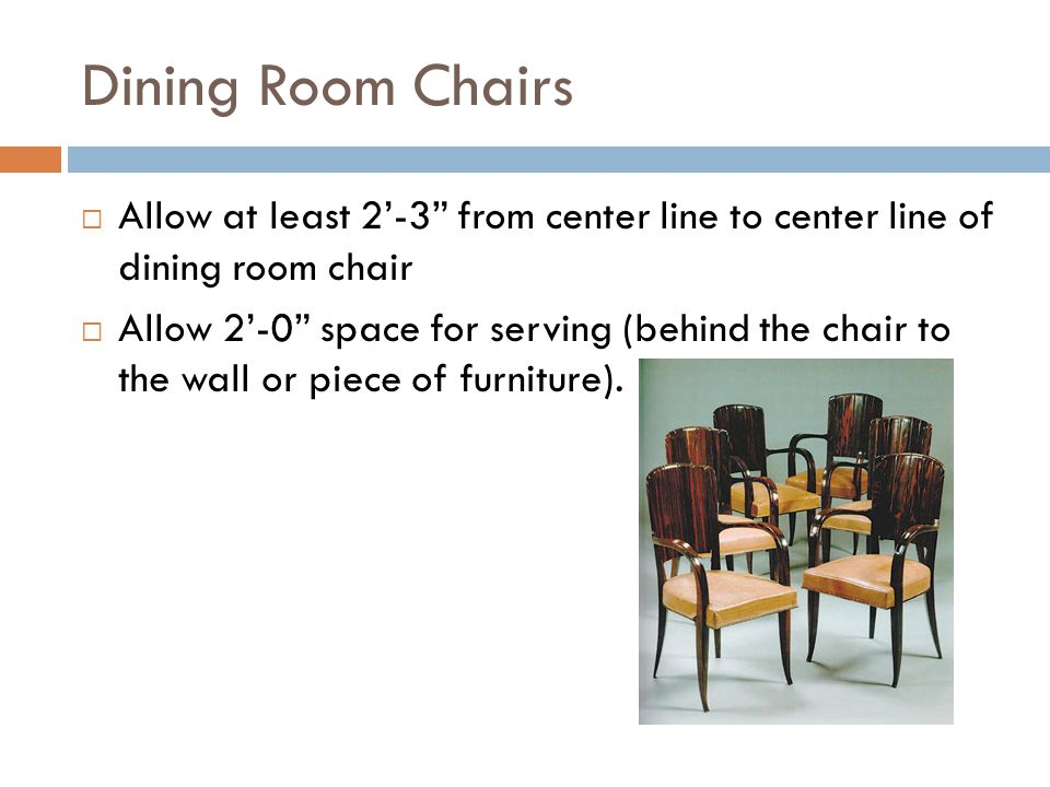 Dining Room Chairs Allow at least 2-3 from center line to center line of dining room chair Allow 2-0 space for serving (behind the chair to the wall o