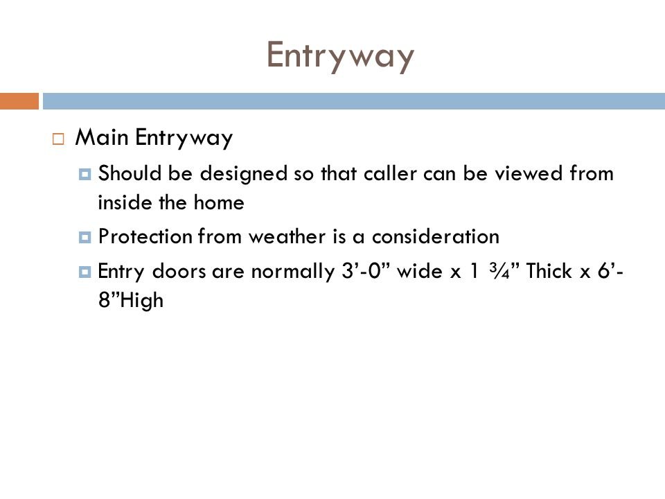 Entryway Main Entryway Should be designed so that caller can be viewed from inside the home Protection from weather is a consideration Entry doors are
