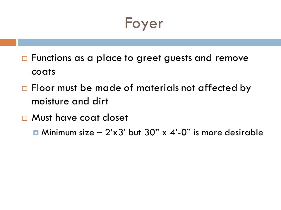 Foyer Functions as a place to greet guests and remove coats Floor must be made of materials not affected by moisture and dirt Must have coat closet Mi