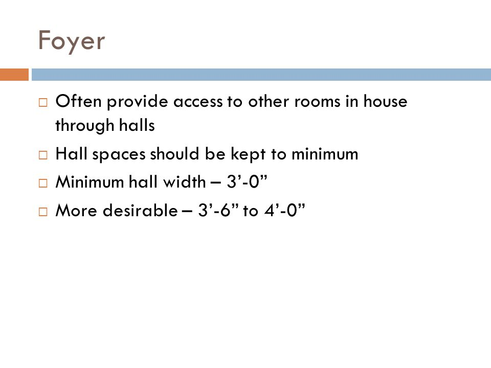 Foyer Often provide access to other rooms in house through halls Hall spaces should be kept to minimum Minimum hall width – 3-0 More desirable – 3-6 t