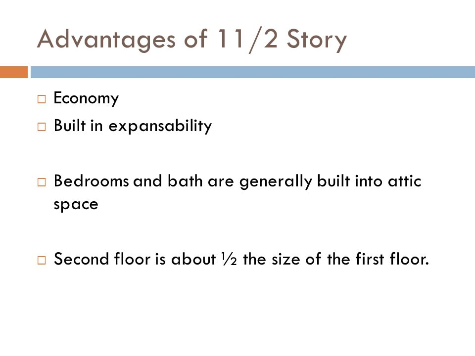 Advantages of 11/2 Story Economy Built in expansability Bedrooms and bath are generally built into attic space Second floor is about ½ the size of the