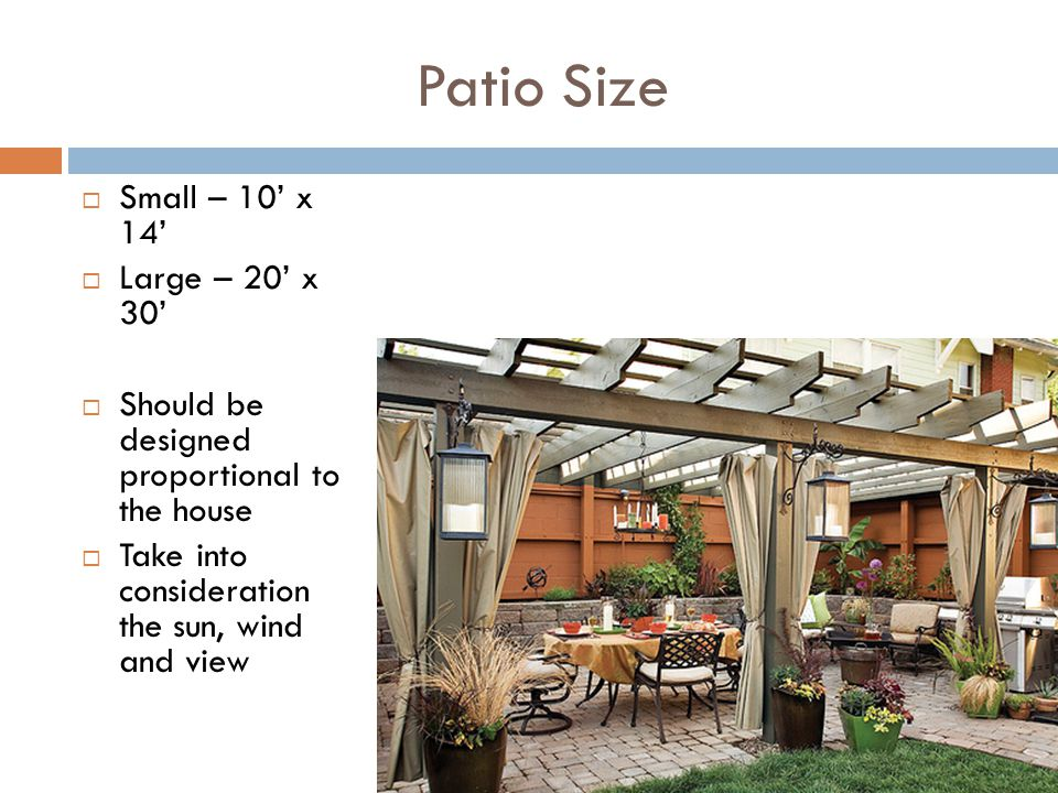 Patio Size Small – 10 x 14 Large – 20 x 30 Should be designed proportional to the house Take into consideration the sun, wind and view