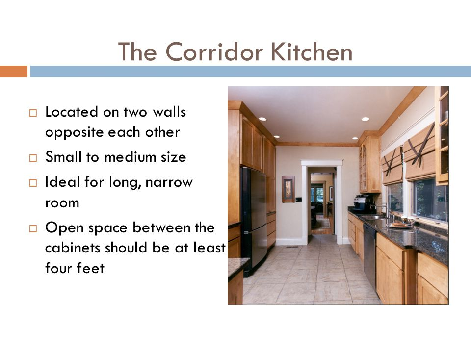 The Corridor Kitchen Located on two walls opposite each other Small to medium size Ideal for long, narrow room Open space between the cabinets should