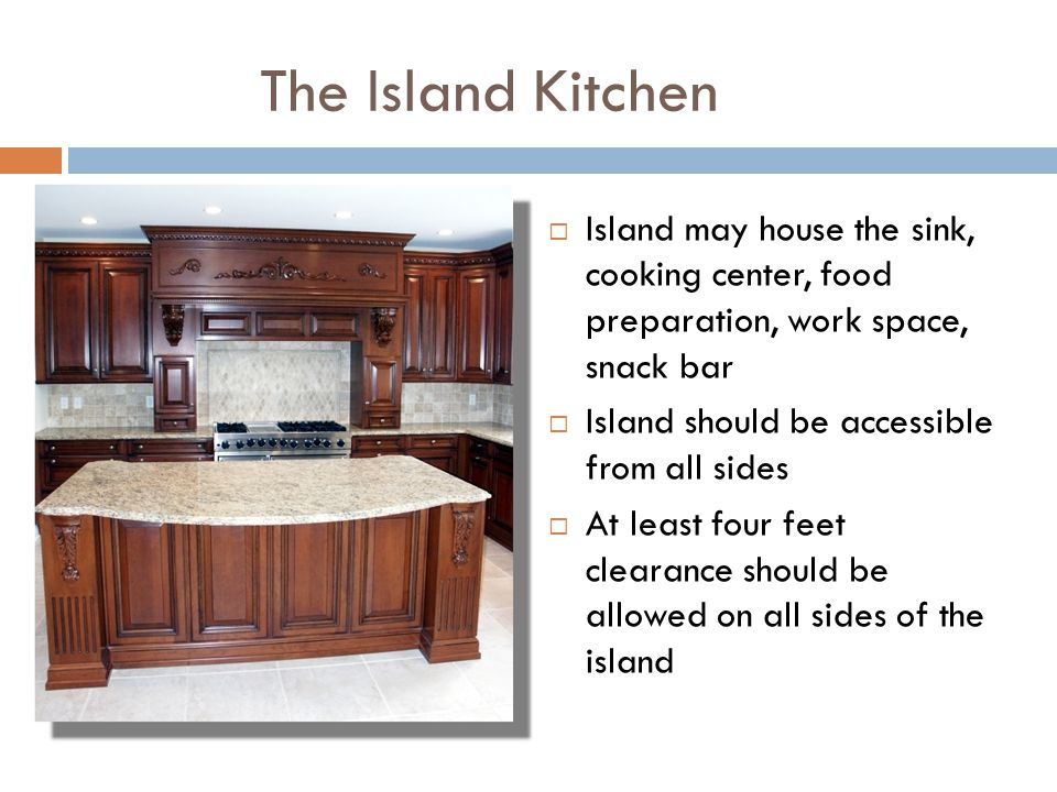 The Island Kitchen Island may house the sink, cooking center, food preparation, work space, snack bar Island should be accessible from all sides At le