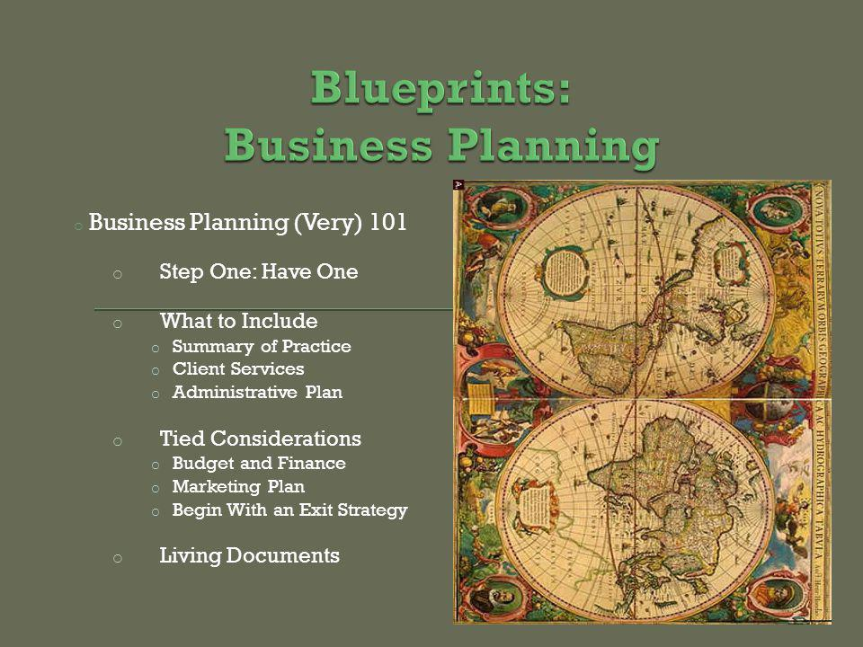 o Business Planning (Very) 101 o Step One: Have One o What to Include o Summary of Practice o Client Services o Administrative Plan o Tied Considerations o Budget and Finance o Marketing Plan o Begin With an Exit Strategy o Living Documents