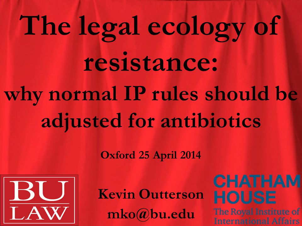 The legal ecology of resistance: why normal IP rules should be adjusted for antibiotics Kevin Outterson mko@bu.edu Oxford 25 April 2014