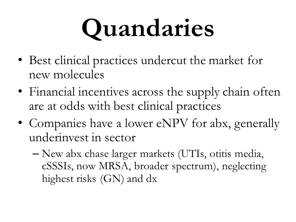 Quandaries Best clinical practices undercut the market for new molecules Financial incentives across the supply chain often are at odds with best clin