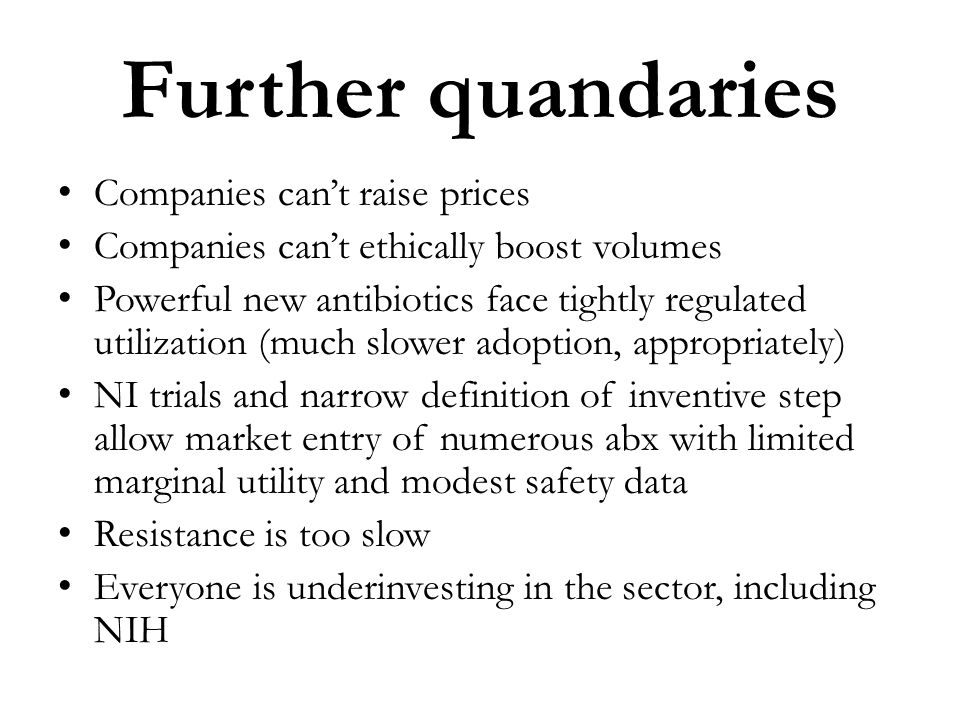 Further quandaries Companies cant raise prices Companies cant ethically boost volumes Powerful new antibiotics face tightly regulated utilization (muc