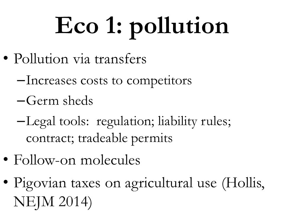 Pollution via transfers – Increases costs to competitors – Germ sheds – Legal tools: regulation; liability rules; contract; tradeable permits Follow-o