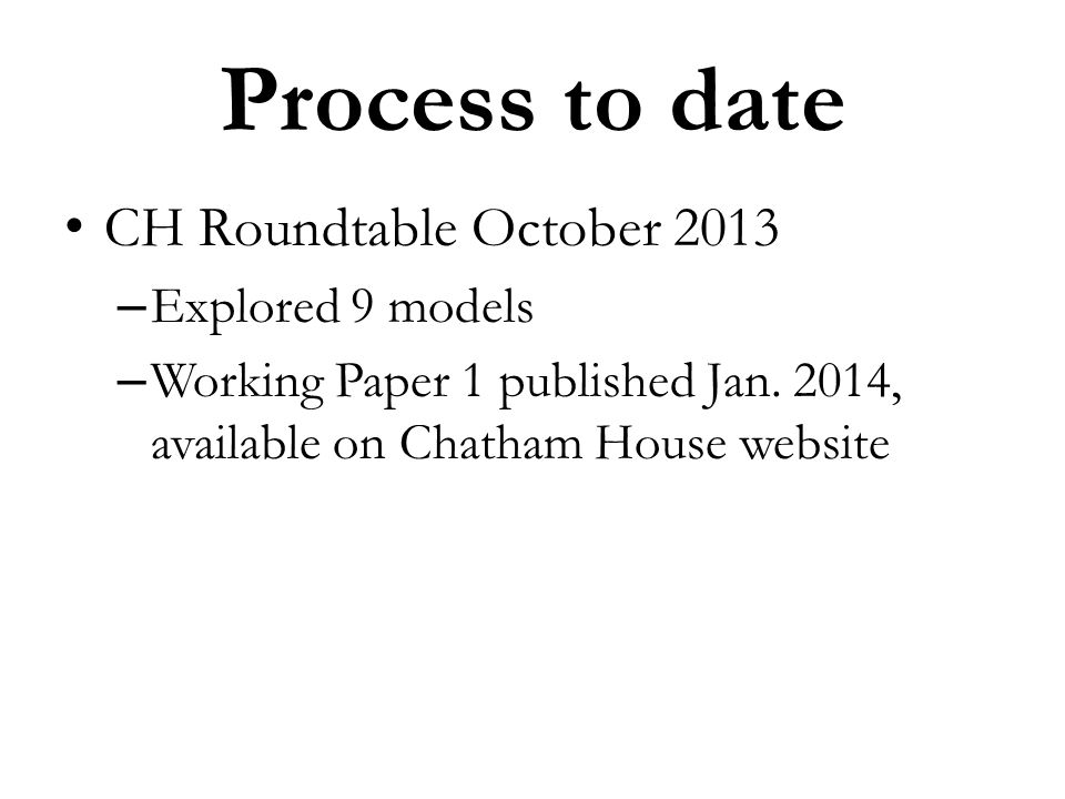 Process to date CH Roundtable October 2013 – Explored 9 models – Working Paper 1 published Jan. 2014, available on Chatham House website