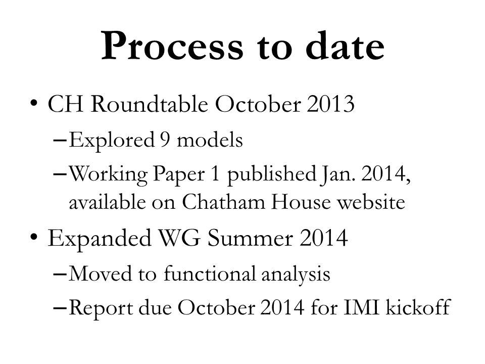 Process to date CH Roundtable October 2013 – Explored 9 models – Working Paper 1 published Jan. 2014, available on Chatham House website Expanded WG S