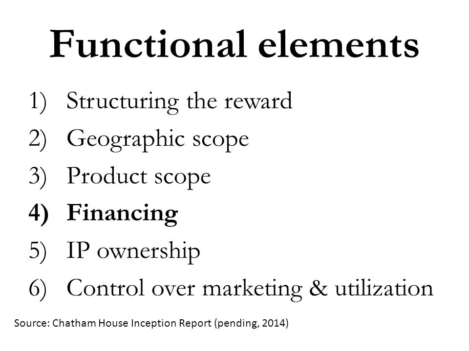 Functional elements 1)Structuring the reward 2)Geographic scope 3)Product scope 4)Financing 5)IP ownership 6)Control over marketing & utilization Sour