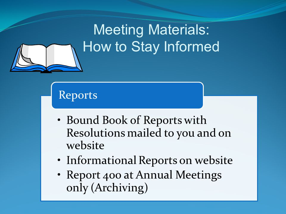 Meeting Materials: How to Stay Informed Bound Book of Reports with Resolutions mailed to you and on website Informational Reports on website Report 400 at Annual Meetings only (Archiving) Reports