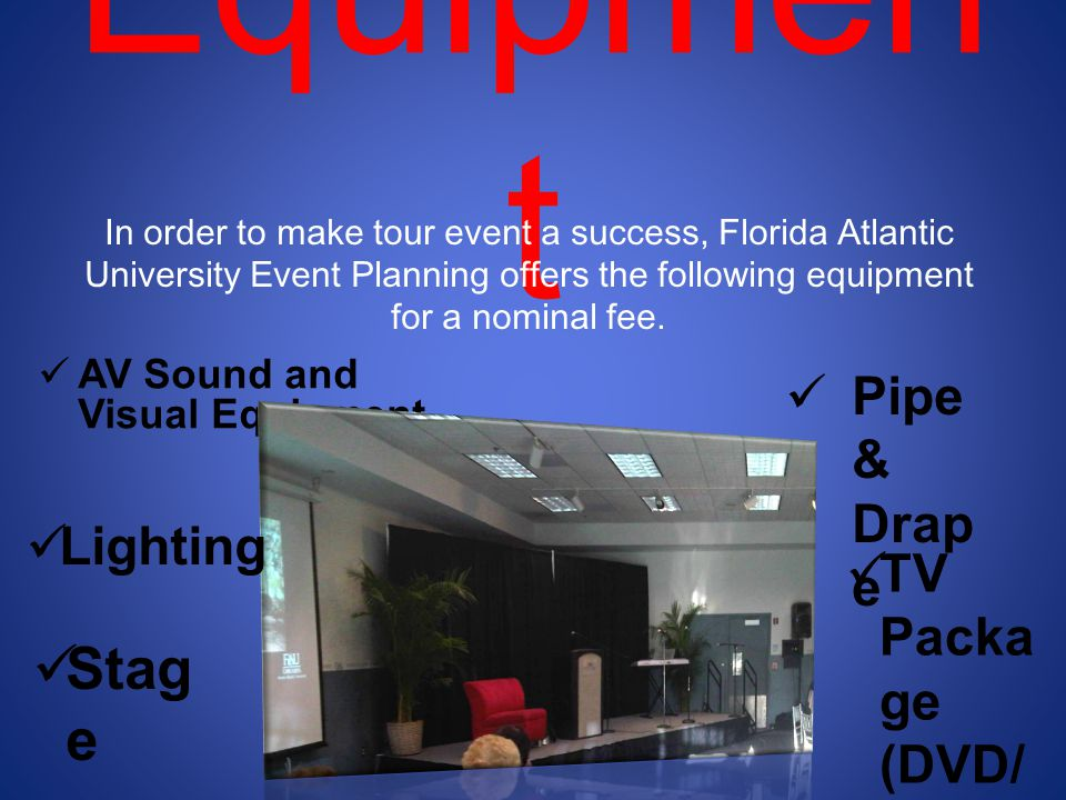 Equipmen t AV Sound and Visual Equipment In order to make tour event a success, Florida Atlantic University Event Planning offers the following equipment for a nominal fee.