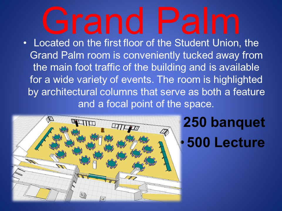 Grand Palm Located on the first floor of the Student Union, the Grand Palm room is conveniently tucked away from the main foot traffic of the building and is available for a wide variety of events.