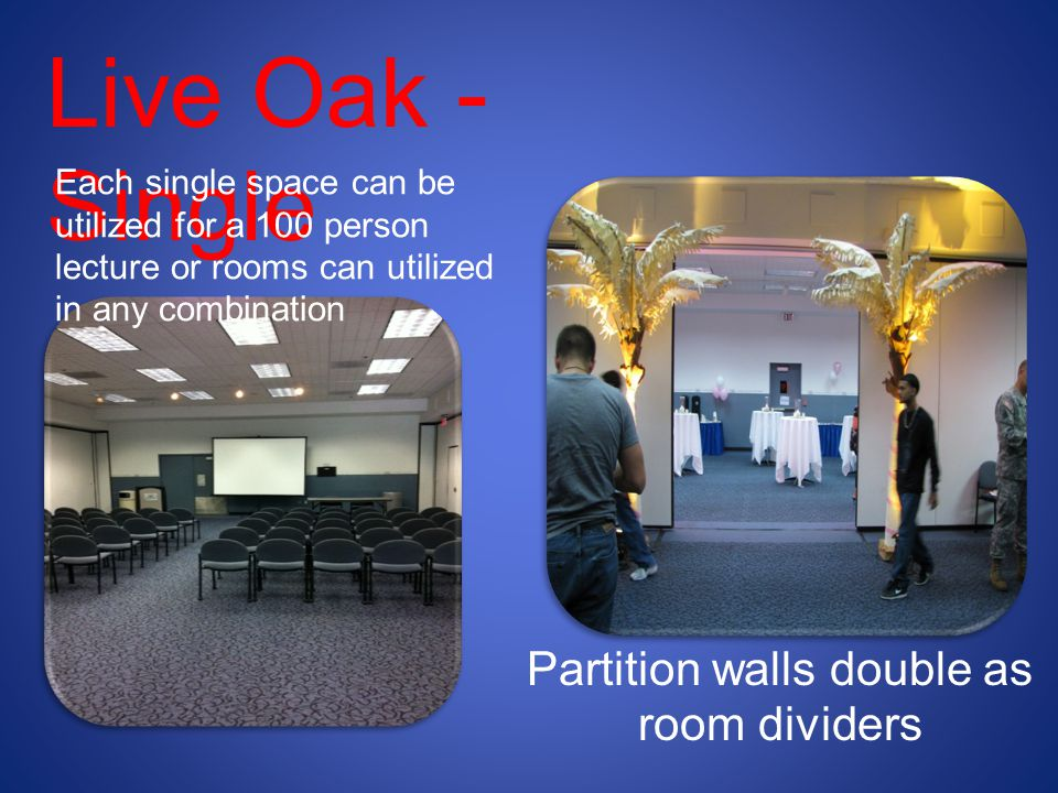 Live Oak - Single Each single space can be utilized for a 100 person lecture or rooms can utilized in any combination Partition walls double as room dividers