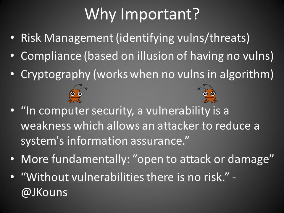 Why Important? Risk Management (identifying vulns/threats) Compliance (based on illusion of having no vulns) Cryptography (works when no vulns in algo