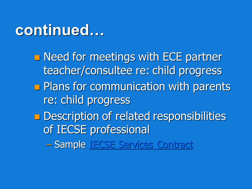 n Relationship between IECSE collaboration with ECE partner and addressing of child IEP requirements n Anticipated frequency and duration of scheduled visits Interactive professional development contact (IECSE professional & ECE professional) Interactive professional development contact (IECSE professional & ECE professional)continued…