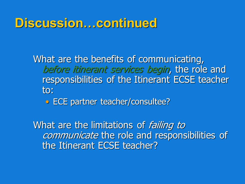 Discussion What are the benefits of communicating, before itinerant services begin, the role and responsibilities of the Itinerant ECSE teacher to: What are the benefits of communicating, before itinerant services begin, the role and responsibilities of the Itinerant ECSE teacher to: Director of the receiving preschool or child care center?Director of the receiving preschool or child care center.