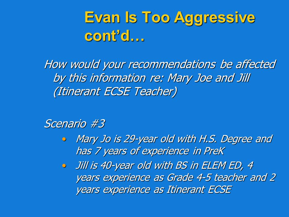 Evan Is Too Aggressive contd… How would your recommendations be affected by this information re: Mary Joe and Jill (Itinerant ECSE Teacher) Scenario #2 Mary Jo is 30-year old with AA Degree in Child Care Technology and has 2 years of experience in PreK.Mary Jo is 30-year old with AA Degree in Child Care Technology and has 2 years of experience in PreK.