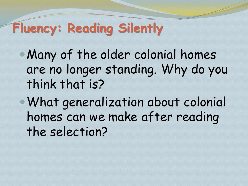 Fluency: Reading Silently Many of the older colonial homes are no longer standing. Why do you think that is? What generalization about colonial homes