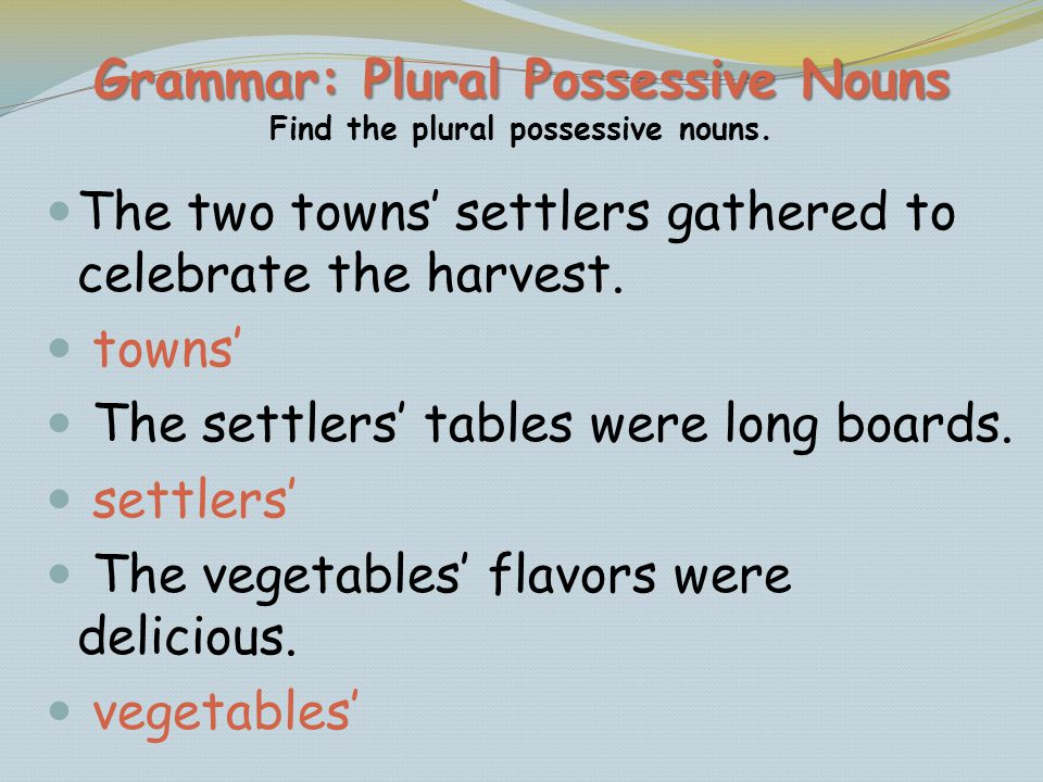 Grammar: Plural Possessive Nouns Grammar: Plural Possessive Nouns Find the plural possessive nouns. The two towns settlers gathered to celebrate the h