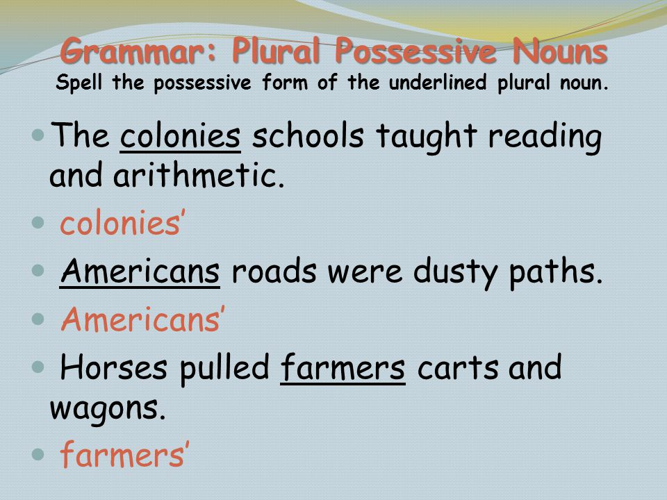 Grammar: Plural Possessive Nouns Grammar: Plural Possessive Nouns Spell the possessive form of the underlined plural noun. The colonies schools taught
