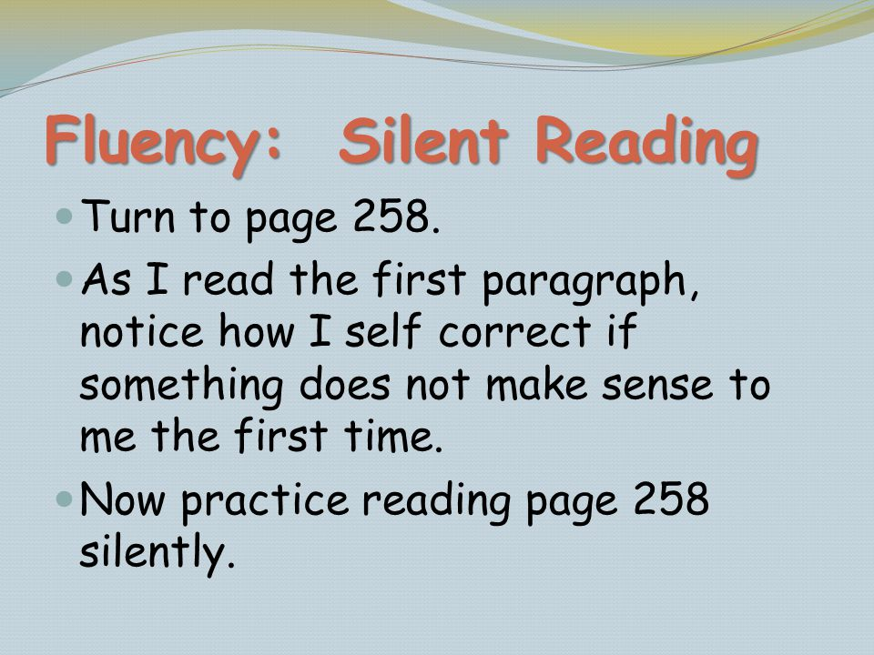 Fluency: Silent Reading Turn to page 258. As I read the first paragraph, notice how I self correct if something does not make sense to me the first ti