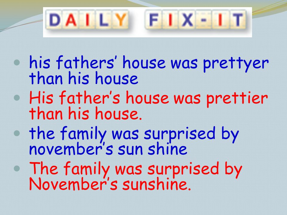 his fathers house was prettyer than his house His fathers house was prettier than his house. the family was surprised by novembers sun shine The famil