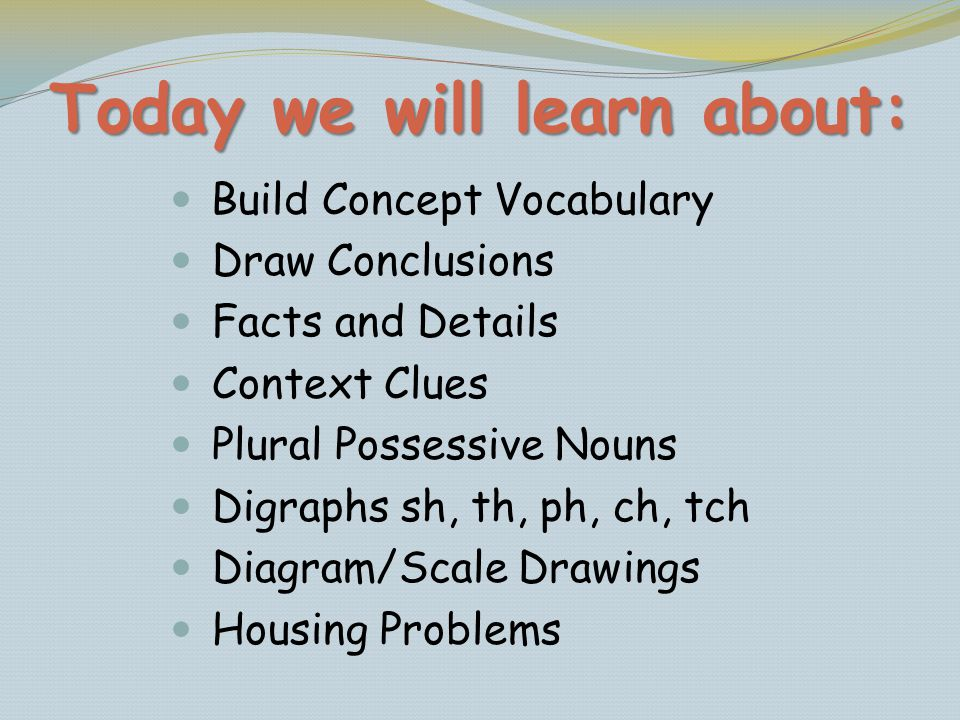 Today we will learn about: Build Concept Vocabulary Draw Conclusions Facts and Details Context Clues Plural Possessive Nouns Digraphs sh, th, ph, ch,