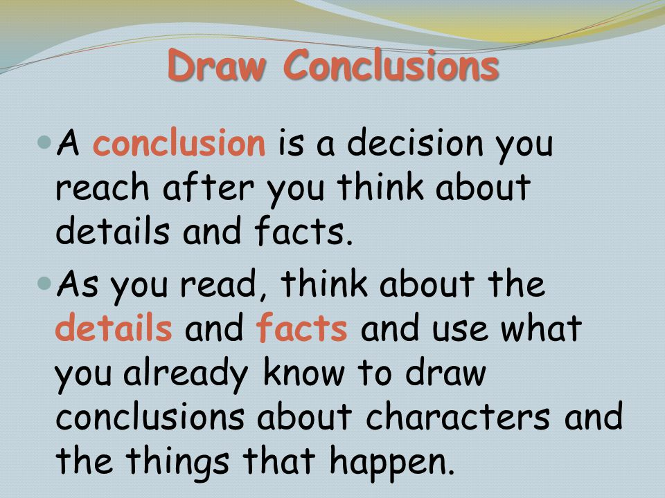 Draw Conclusions A conclusion is a decision you reach after you think about details and facts. As you read, think about the details and facts and use