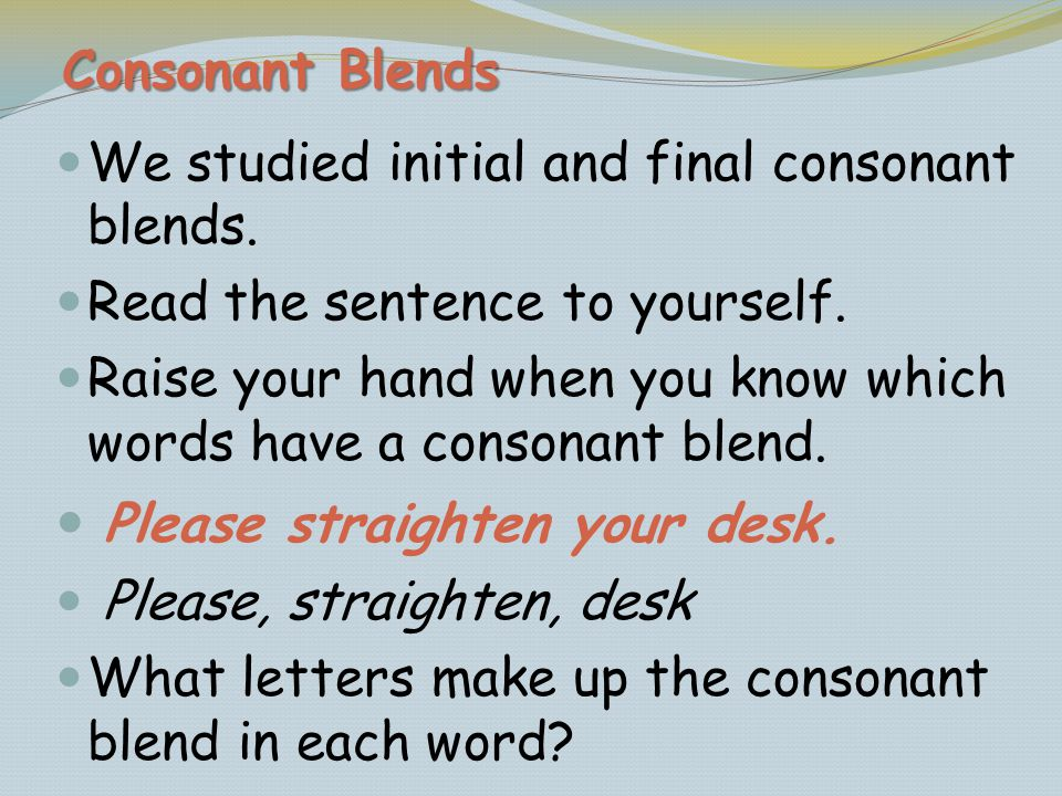 We studied initial and final consonant blends. Read the sentence to yourself. Raise your hand when you know which words have a consonant blend. Please