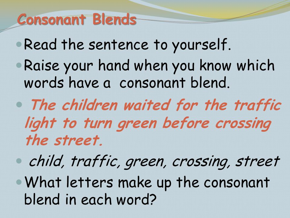 Read the sentence to yourself. Raise your hand when you know which words have a consonant blend. The children waited for the traffic light to turn gre
