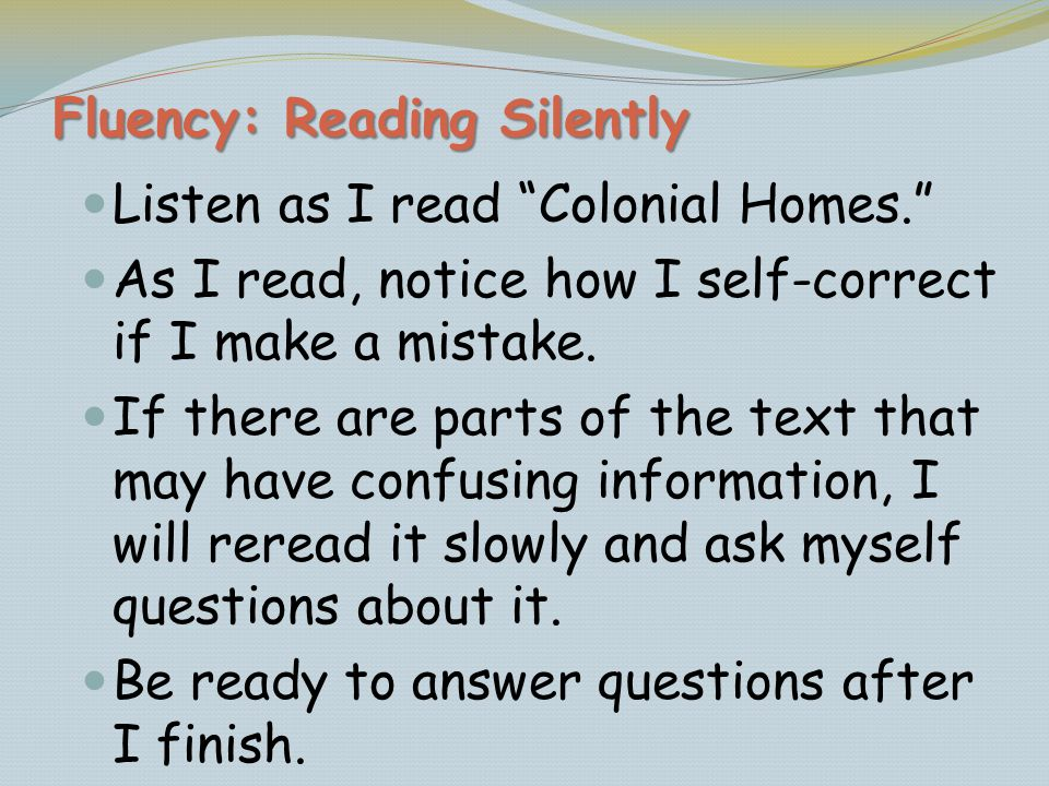 Fluency: Reading Silently Listen as I read Colonial Homes. As I read, notice how I self-correct if I make a mistake. If there are parts of the text th