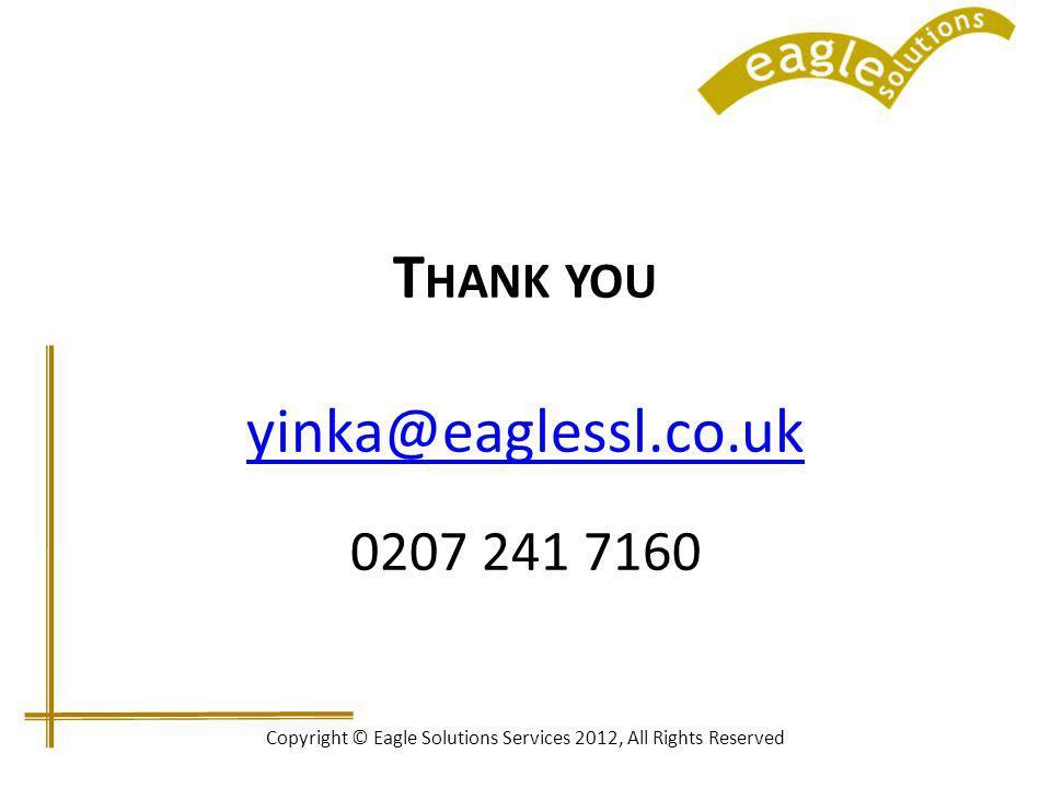 T HANK YOU yinka@eaglessl.co.uk yinka@eaglessl.co.uk 0207 241 7160 Copyright © Eagle Solutions Services 2012, All Rights Reserved