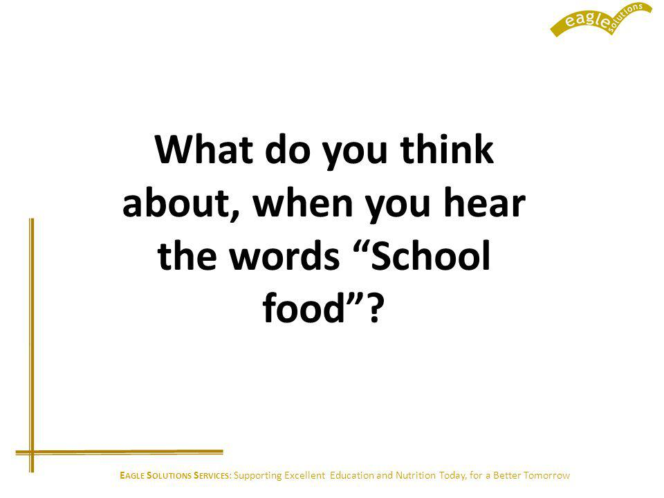 E AGLE S OLUTIONS S ERVICES : Supporting Excellent Education and Nutrition Today, for a Better Tomorrow What do you think about, when you hear the words School food