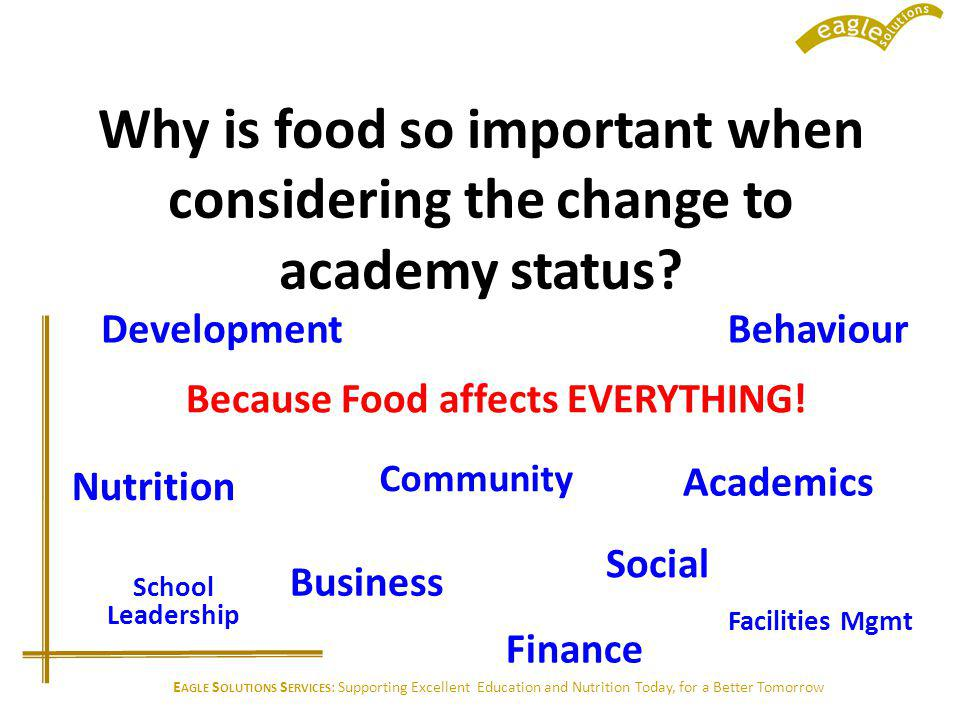 E AGLE S OLUTIONS S ERVICES : Supporting Excellent Education and Nutrition Today, for a Better Tomorrow Why is food so important when considering the change to academy status.