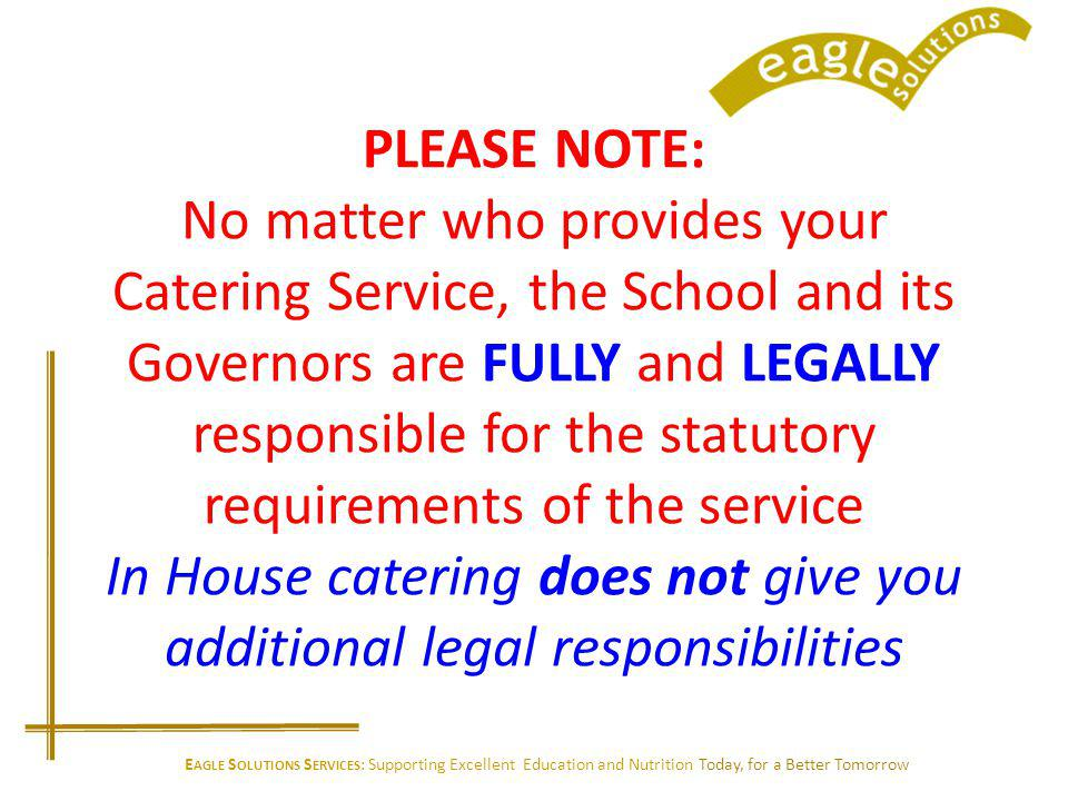 PLEASE NOTE: No matter who provides your Catering Service, the School and its Governors are FULLY and LEGALLY responsible for the statutory requirements of the service In House catering does not give you additional legal responsibilities E AGLE S OLUTIONS S ERVICES : Supporting Excellent Education and Nutrition Today, for a Better Tomorrow