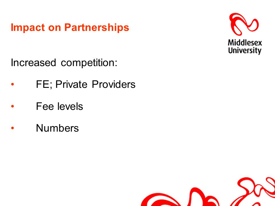 Impact on Partnerships Increased competition: FE; Private Providers Fee levels Numbers