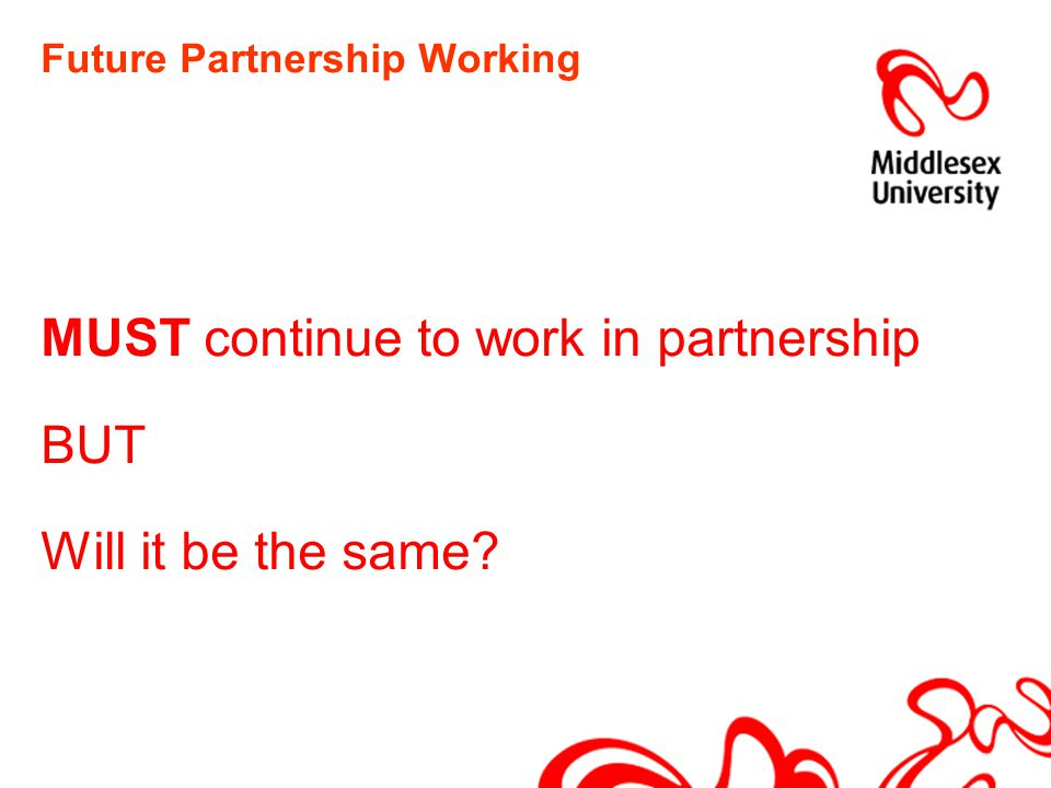 Future Partnership Working MUST continue to work in partnership BUT Will it be the same