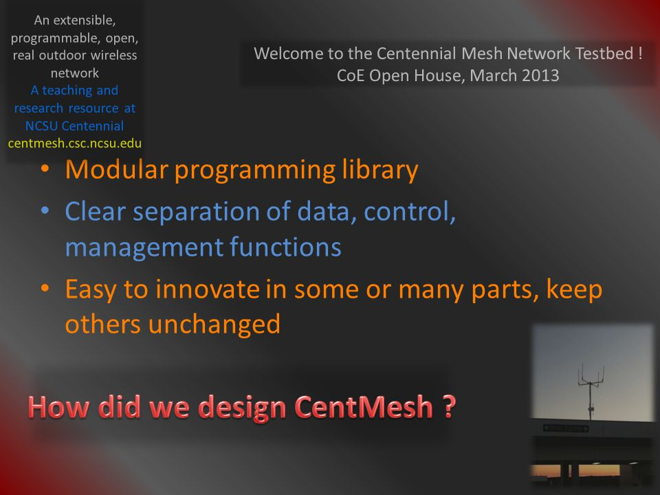Modular programming library Clear separation of data, control, management functions Easy to innovate in some or many parts, keep others unchanged Welcome to the Centennial Mesh Network Testbed .