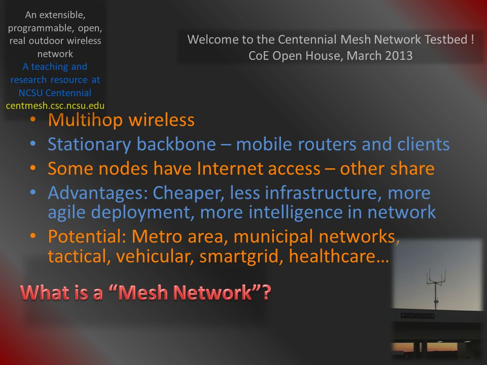 Multihop wireless Stationary backbone – mobile routers and clients Some nodes have Internet access – other share Advantages: Cheaper, less infrastructure, more agile deployment, more intelligence in network Potential: Metro area, municipal networks, tactical, vehicular, smartgrid, healthcare… Welcome to the Centennial Mesh Network Testbed .