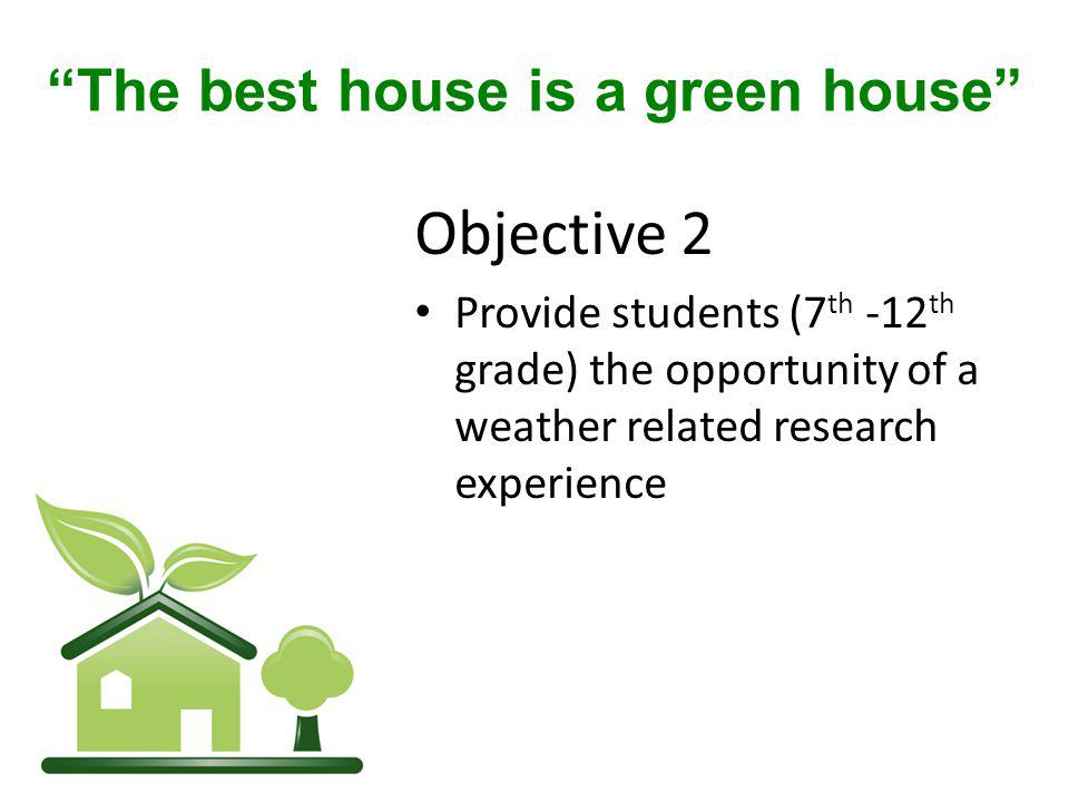 Objective 2 Provide students (7 th -12 th grade) the opportunity of a weather related research experience The best house is a green house