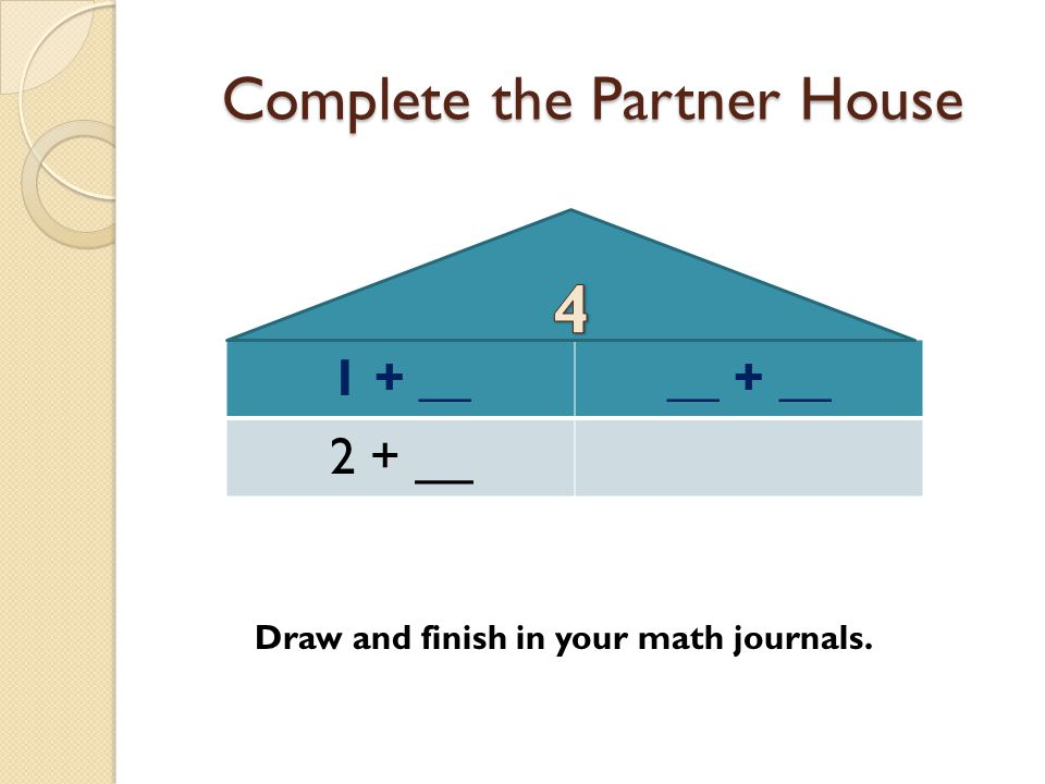 Complete the Partner House 1 + ____ + __ 2 + __ Draw and finish in your math journals.