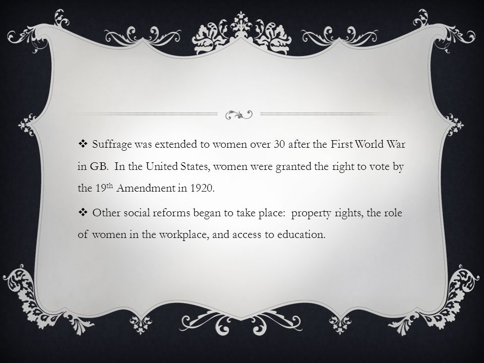 Suffrage was extended to women over 30 after the First World War in GB. In the United States, women were granted the right to vote by the 19 th Amendm