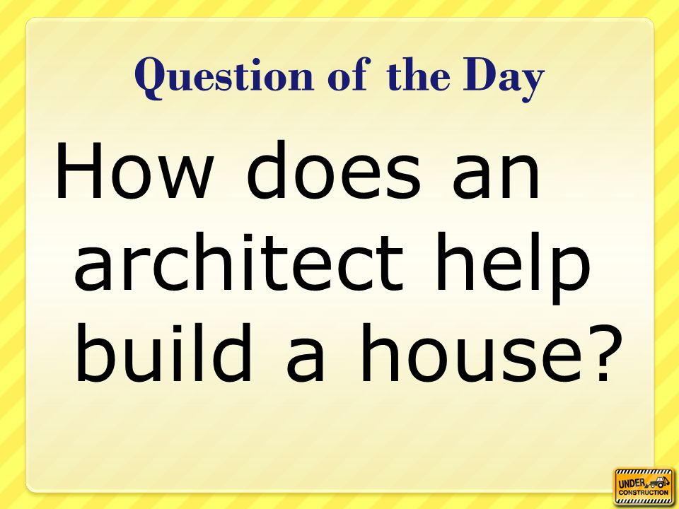 Question of the Day How does an architect help build a house?