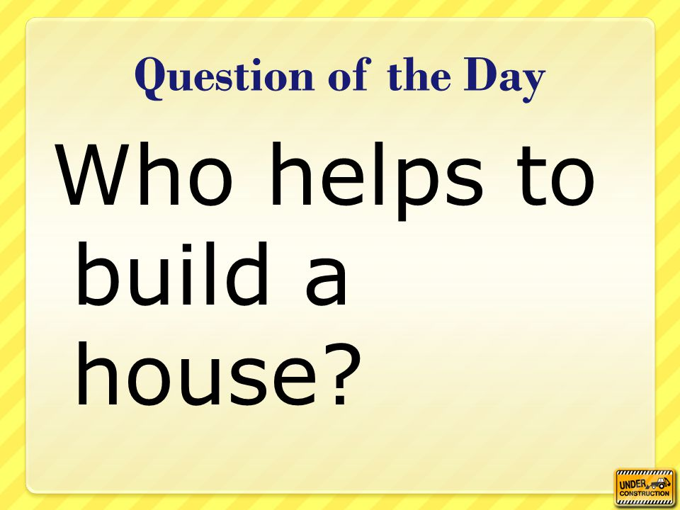 Question of the Day Who helps to build a house?