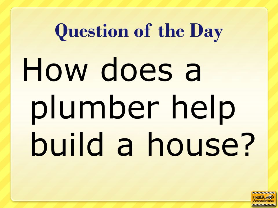 Question of the Day How does a plumber help build a house?